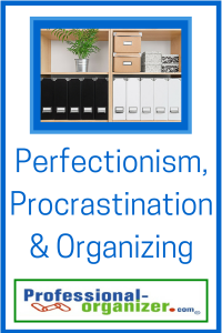 perfectionism, procrastination and organizing